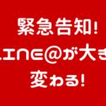 緊急告知!LINE@が大きく変わる!